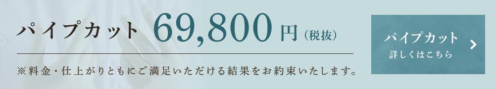 パイプカット 68,000円(税別)